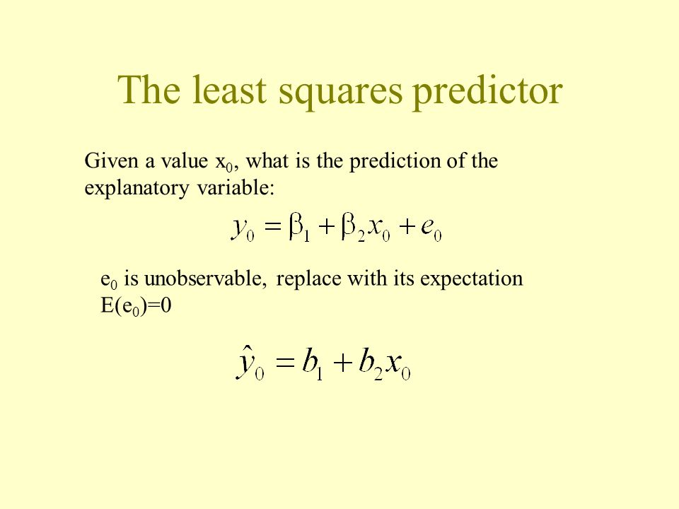 The least squares predictor Given a value x 0, what is the prediction of the explanatory variable: e 0 is unobservable, replace with its expectation E