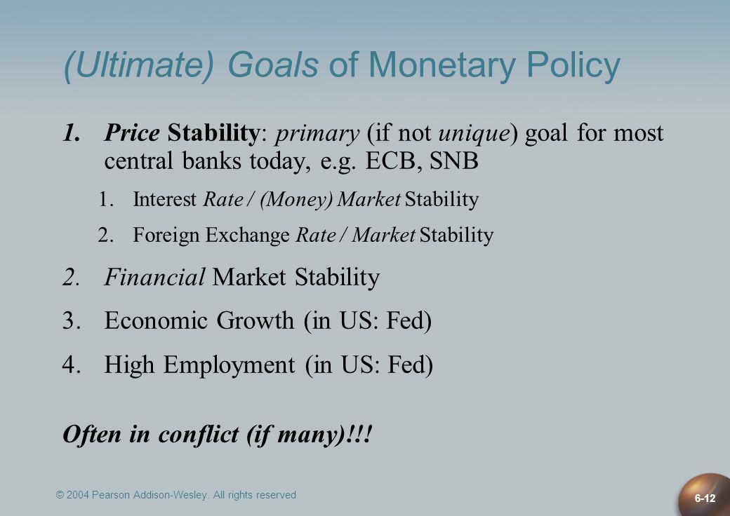 © 2004 Pearson Addison-Wesley. All rights reserved 6-12 (Ultimate) Goals of Monetary Policy 1.Price Stability: primary (if not unique) goal for most c
