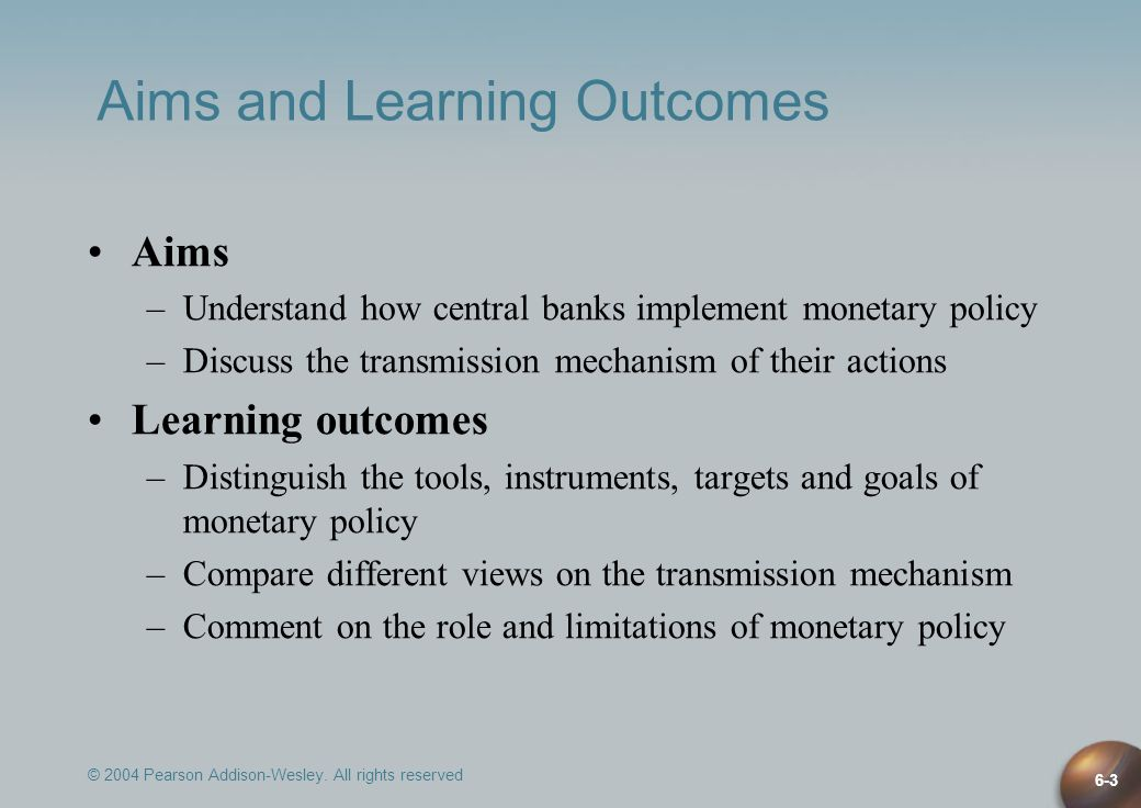 © 2004 Pearson Addison-Wesley. All rights reserved 6-3 Aims and Learning Outcomes Aims –Understand how central banks implement monetary policy –Discus
