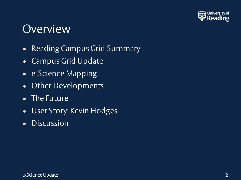 e-Science Update2 Overview Reading Campus Grid Summary Campus Grid Update e-Science Mapping Other Developments The Future User Story: Kevin Hodges Dis