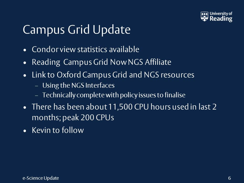 e-Science Update Campus Grid Update Condor view statistics available Reading Campus Grid Now NGS Affiliate Link to Oxford Campus Grid and NGS resources – Using the NGS Interfaces – Technically complete with policy issues to finalise There has been about 11,500 CPU hours used in last 2 months; peak 200 CPUs Kevin to follow 6