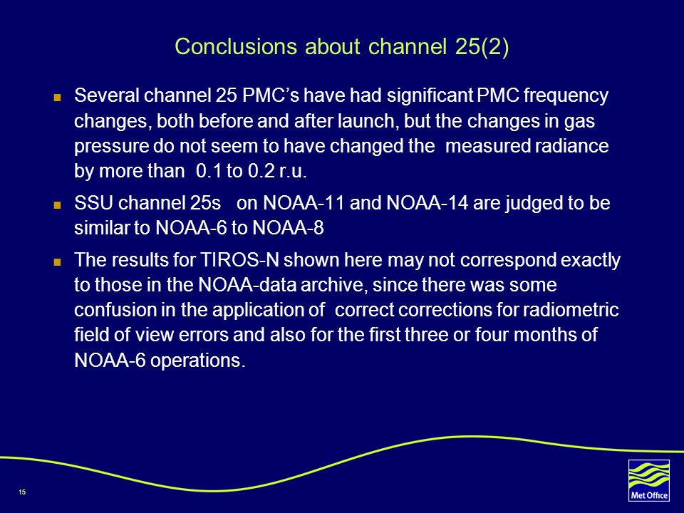 15 Conclusions about channel 25(2) Several channel 25 PMCs have had significant PMC frequency changes, both before and after launch, but the changes in gas pressure do not seem to have changed the measured radiance by more than 0.1 to 0.2 r.u.