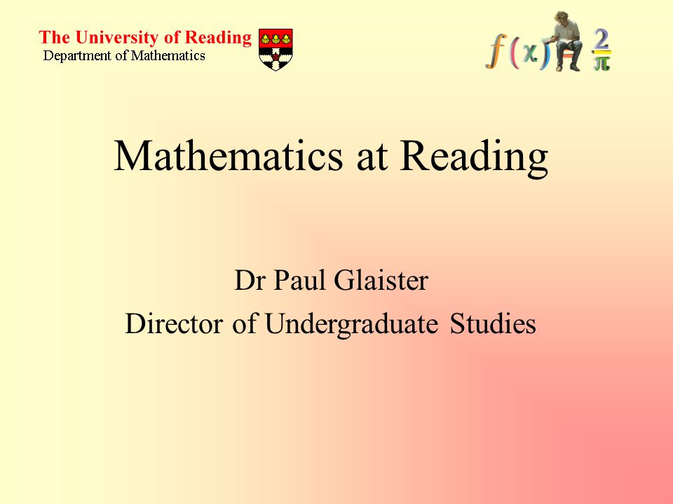 Dr Paul Glaister Director of Undergraduate Studies Mathematics at Reading