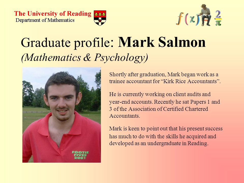 Graduate profile : Mark Salmon (Mathematics & Psychology) Shortly after graduation, Mark began work as a trainee accountant for Kirk Rice Accountants.