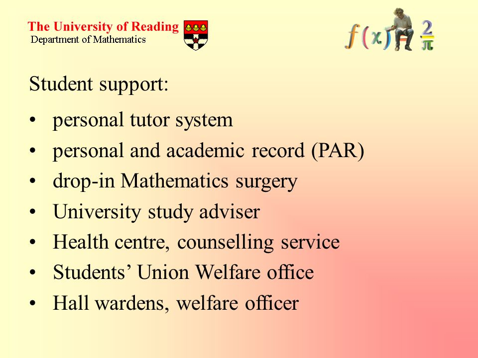 Student support: personal tutor system personal and academic record (PAR) drop-in Mathematics surgery University study adviser Health centre, counsell