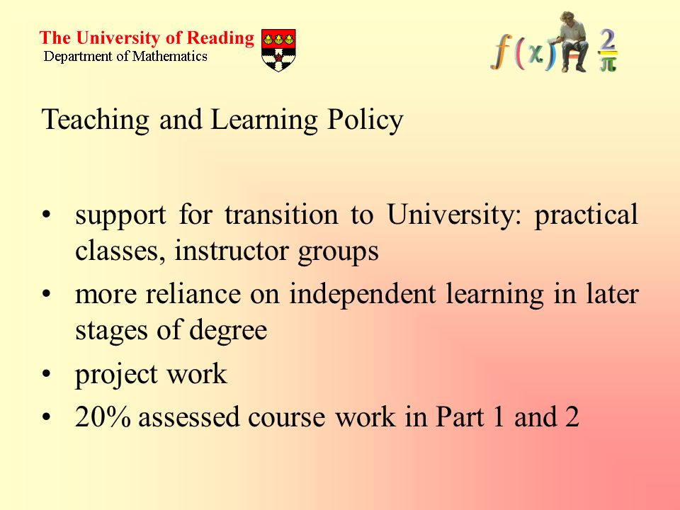Teaching and Learning Policy support for transition to University: practical classes, instructor groups more reliance on independent learning in later stages of degree project work 20% assessed course work in Part 1 and 2