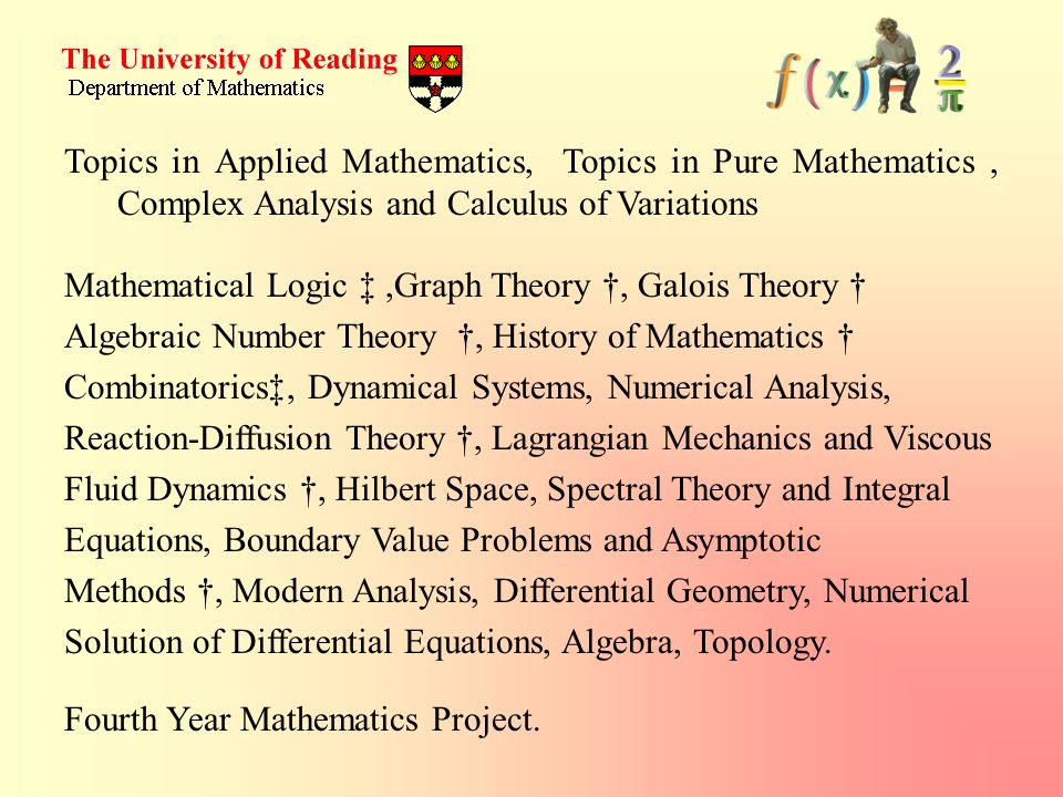 Topics in Applied Mathematics, Topics in Pure Mathematics, Complex Analysis and Calculus of Variations Mathematical Logic,Graph Theory, Galois Theory Algebraic Number Theory, History of Mathematics Combinatorics, Dynamical Systems, Numerical Analysis, Reaction-Diffusion Theory, Lagrangian Mechanics and Viscous Fluid Dynamics, Hilbert Space, Spectral Theory and Integral Equations, Boundary Value Problems and Asymptotic Methods, Modern Analysis, Differential Geometry, Numerical Solution of Differential Equations, Algebra, Topology.