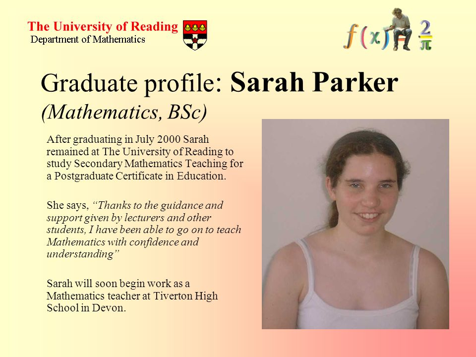 Graduate profile : Sarah Parker (Mathematics, BSc) After graduating in July 2000 Sarah remained at The University of Reading to study Secondary Mathematics Teaching for a Postgraduate Certificate in Education.