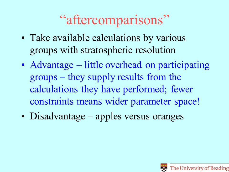 aftercomparisons Take available calculations by various groups with stratospheric resolution Advantage – little overhead on participating groups – they supply results from the calculations they have performed; fewer constraints means wider parameter space.