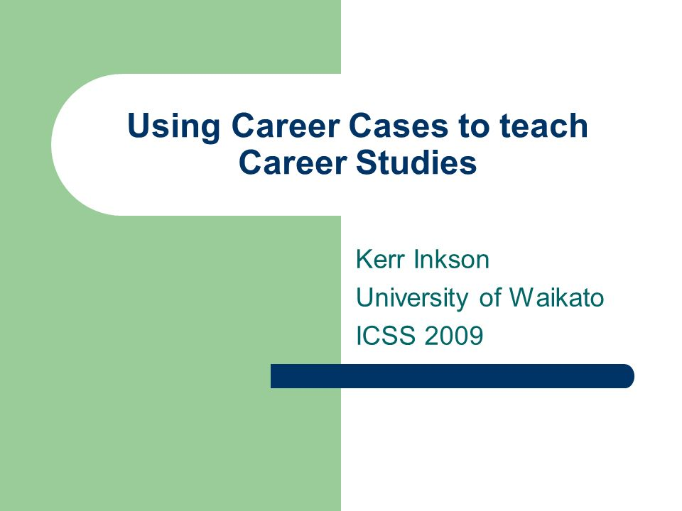 Using Career Cases to teach Career Studies Kerr Inkson University of Waikato ICSS 2009