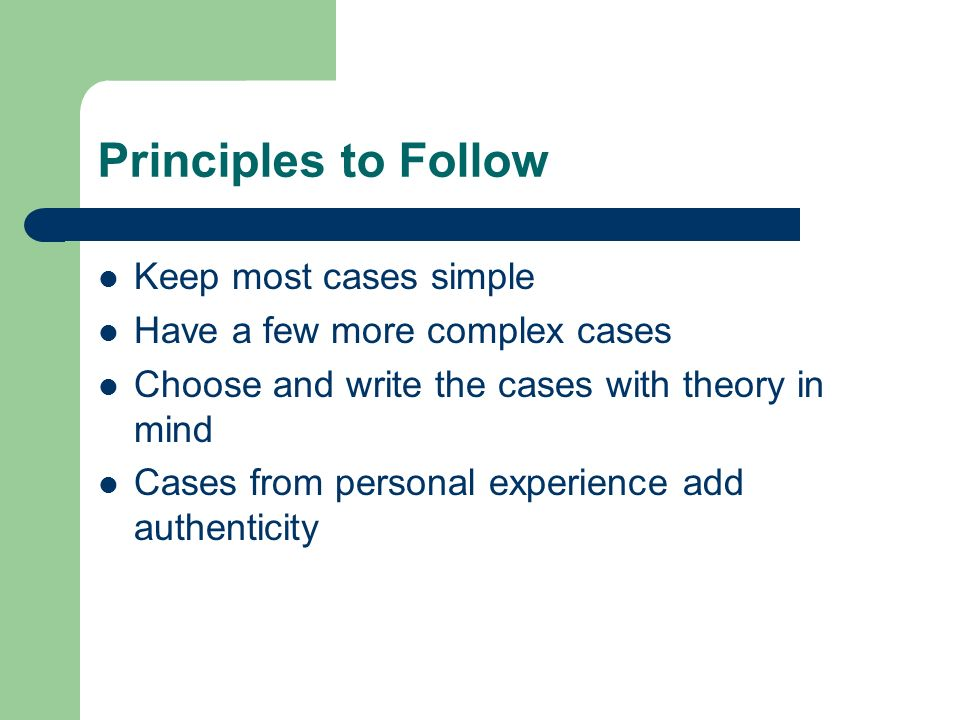 Principles to Follow Keep most cases simple Have a few more complex cases Choose and write the cases with theory in mind Cases from personal experience add authenticity