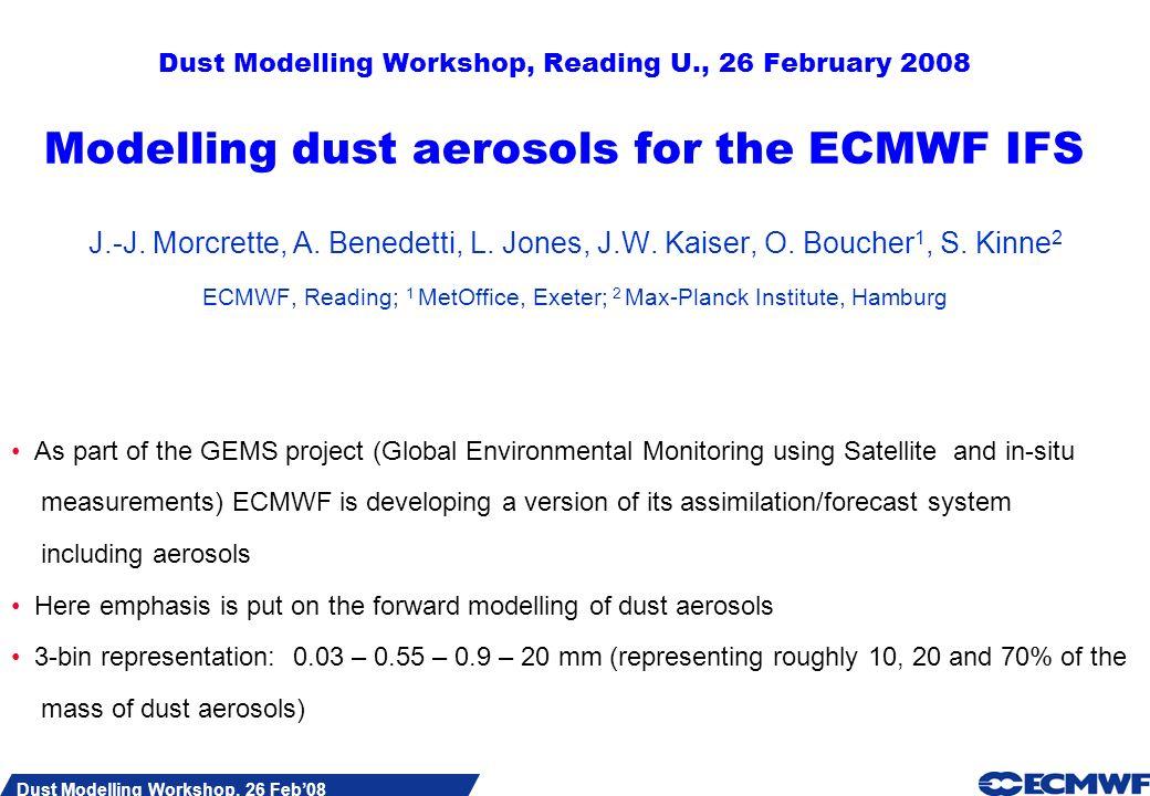 Slide 1 Dust Modelling Workshop, 26 Feb08 Dust Modelling Workshop, Reading U., 26 February 2008 Modelling dust aerosols for the ECMWF IFS J.-J.