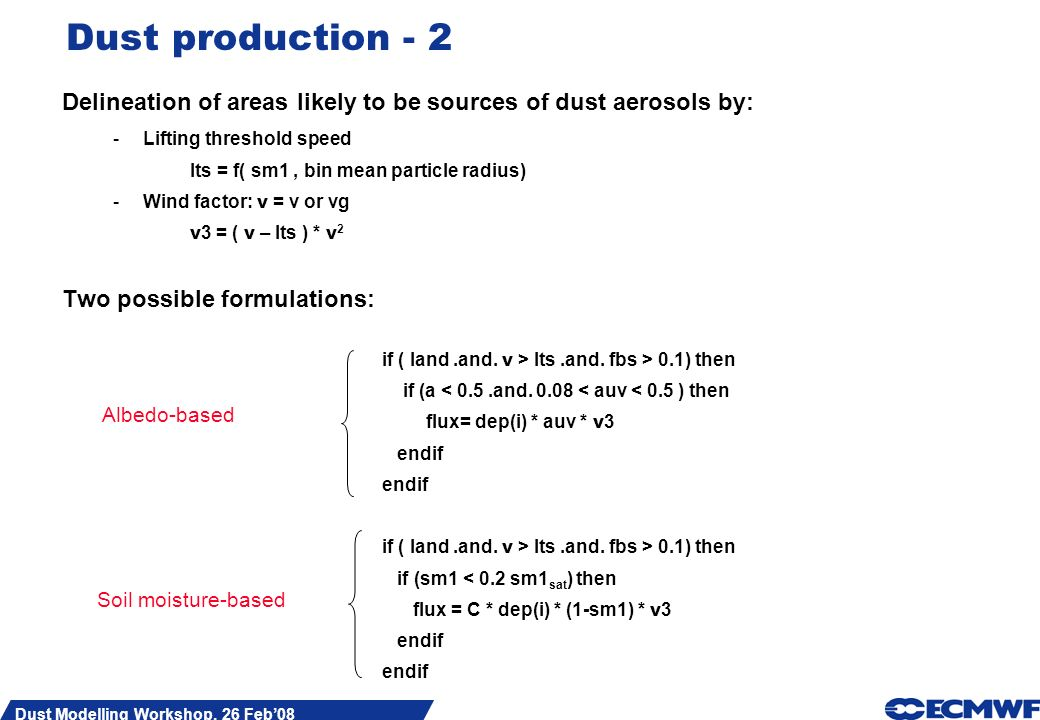 Slide 3 Dust Modelling Workshop, 26 Feb08 Dust production - 2 Delineation of areas likely to be sources of dust aerosols by: -Lifting threshold speed lts = f( sm1, bin mean particle radius) -Wind factor: v = v or vg v 3 = ( v – lts ) * v 2 Two possible formulations: if ( land.and.