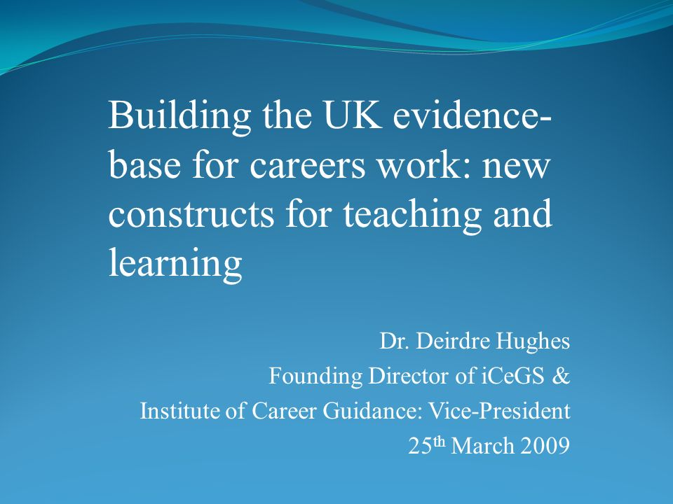 Dr. Deirdre Hughes Founding Director of iCeGS & Institute of Career Guidance: Vice-President 25 th March 2009 Building the UK evidence- base for caree