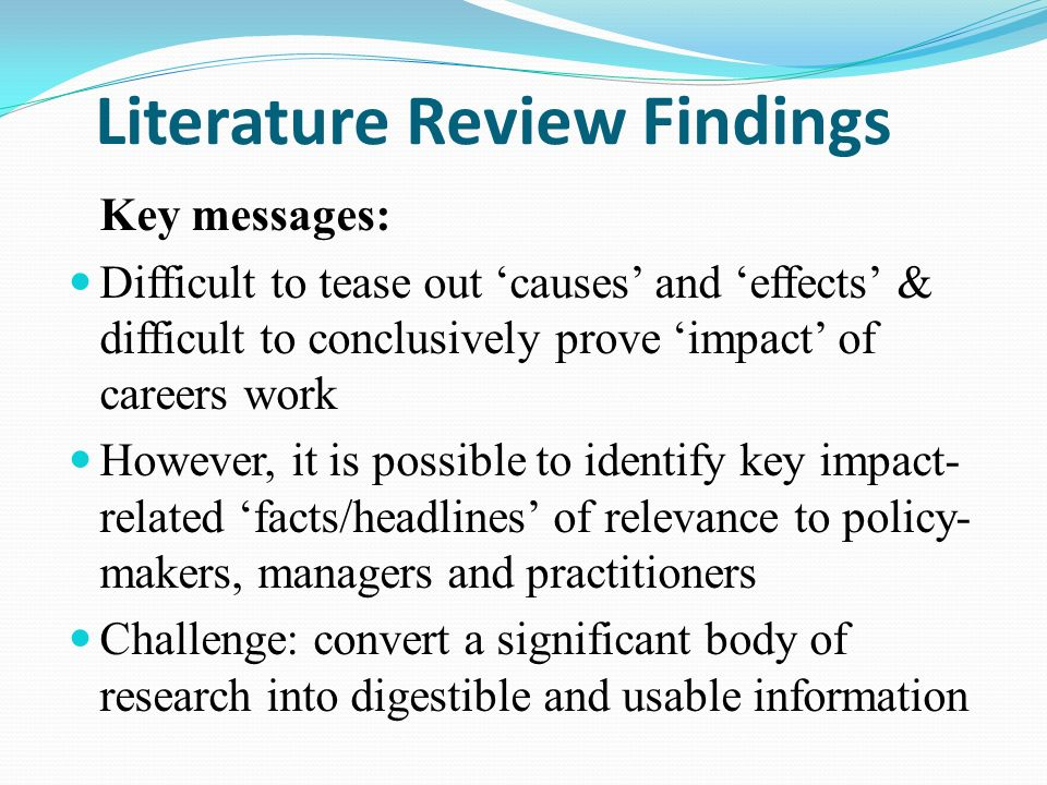 Key messages: Difficult to tease out causes and effects & difficult to conclusively prove impact of careers work However, it is possible to identify key impact- related facts/headlines of relevance to policy- makers, managers and practitioners Challenge: convert a significant body of research into digestible and usable information Literature Review Findings