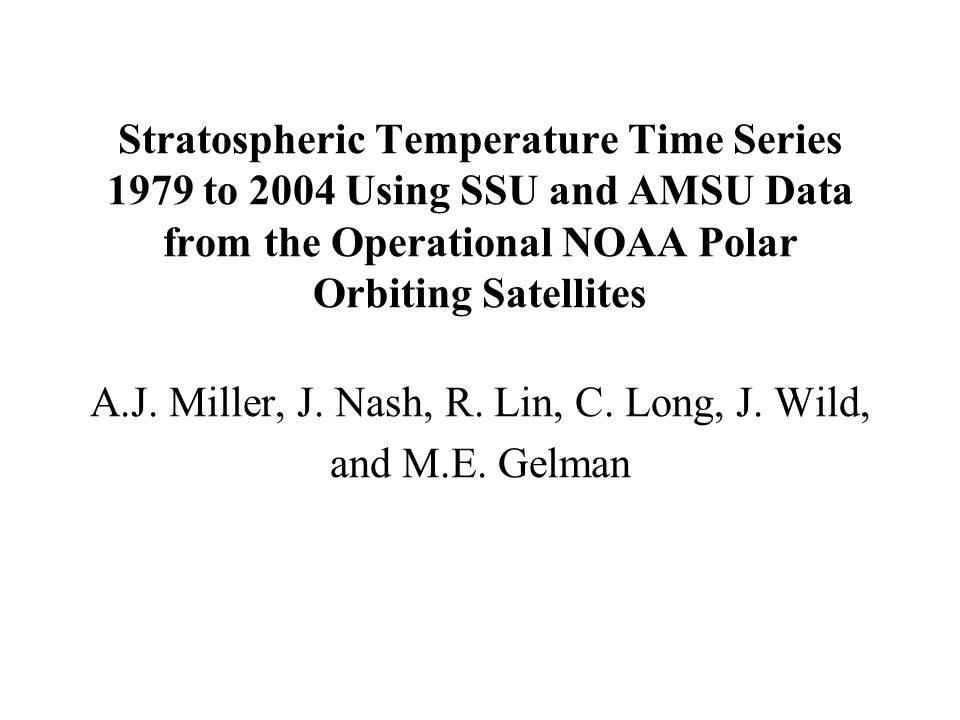 Stratospheric Temperature Time Series 1979 to 2004 Using SSU and AMSU Data from the Operational NOAA Polar Orbiting Satellites A.J. Miller, J. Nash, R