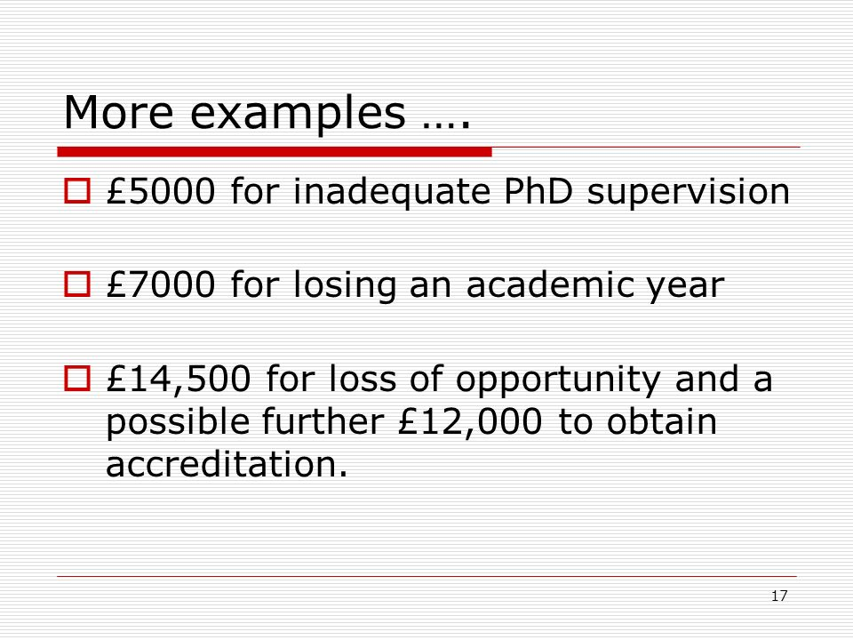 17 More examples …. £5000 for inadequate PhD supervision £7000 for losing an academic year £14,500 for loss of opportunity and a possible further £12,