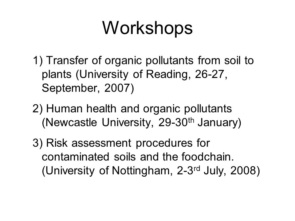 Workshops 1) Transfer of organic pollutants from soil to plants (University of Reading, 26-27, September, 2007) 2) Human health and organic pollutants (Newcastle University, th January) 3) Risk assessment procedures for contaminated soils and the foodchain.