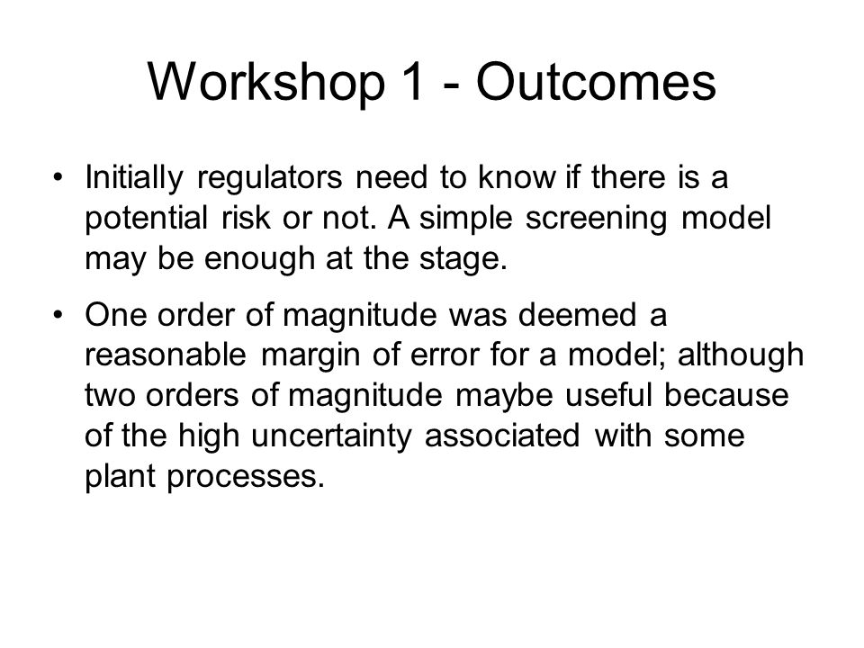 Workshop 1 - Outcomes Initially regulators need to know if there is a potential risk or not.