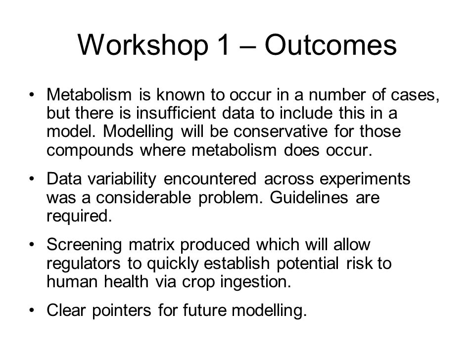 Workshop 1 – Outcomes Metabolism is known to occur in a number of cases, but there is insufficient data to include this in a model.