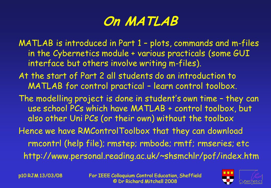 p10 RJM 13/03/08For IEEE Colloquium Control Education, Sheffield © Dr Richard Mitchell 2008 On MATLAB MATLAB is introduced in Part 1 – plots, commands and m-files in the Cybernetics module + various practicals (some GUI interface but others involve writing m-files).