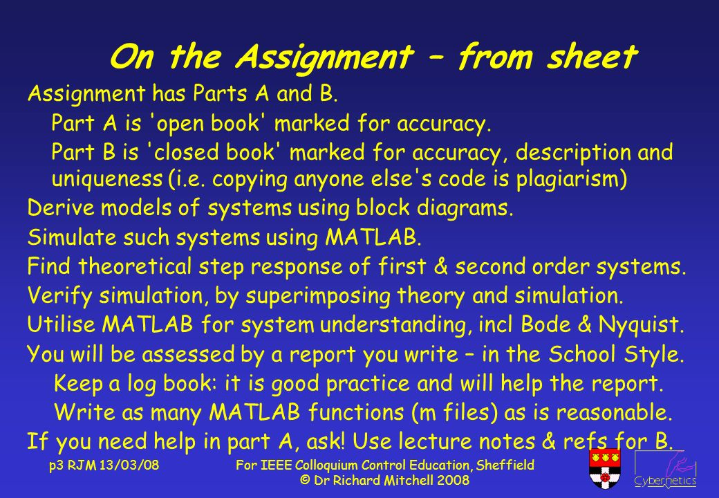 p3 RJM 13/03/08For IEEE Colloquium Control Education, Sheffield © Dr Richard Mitchell 2008 On the Assignment – from sheet Assignment has Parts A and B.