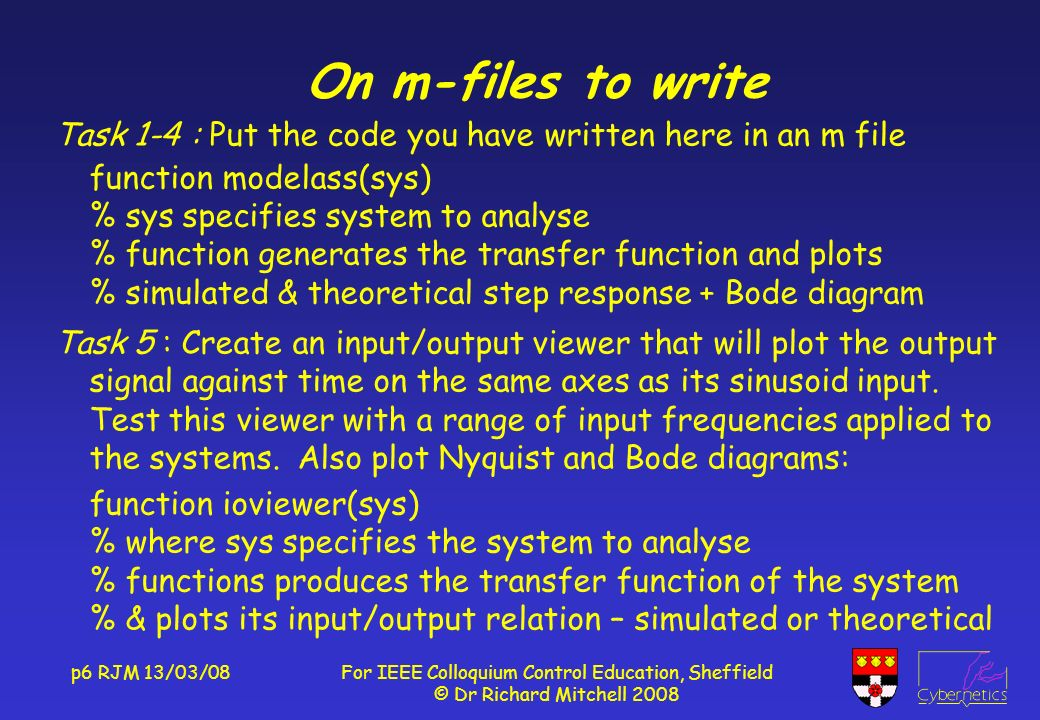 p6 RJM 13/03/08For IEEE Colloquium Control Education, Sheffield © Dr Richard Mitchell 2008 On m-files to write Task 1-4 : Put the code you have written here in an m file function modelass(sys) % sys specifies system to analyse % function generates the transfer function and plots % simulated & theoretical step response + Bode diagram Task 5 : Create an input/output viewer that will plot the output signal against time on the same axes as its sinusoid input.