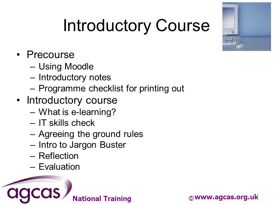 National Training Introductory Course Precourse –Using Moodle –Introductory notes –Programme checklist for printing out Introductory course –What is e