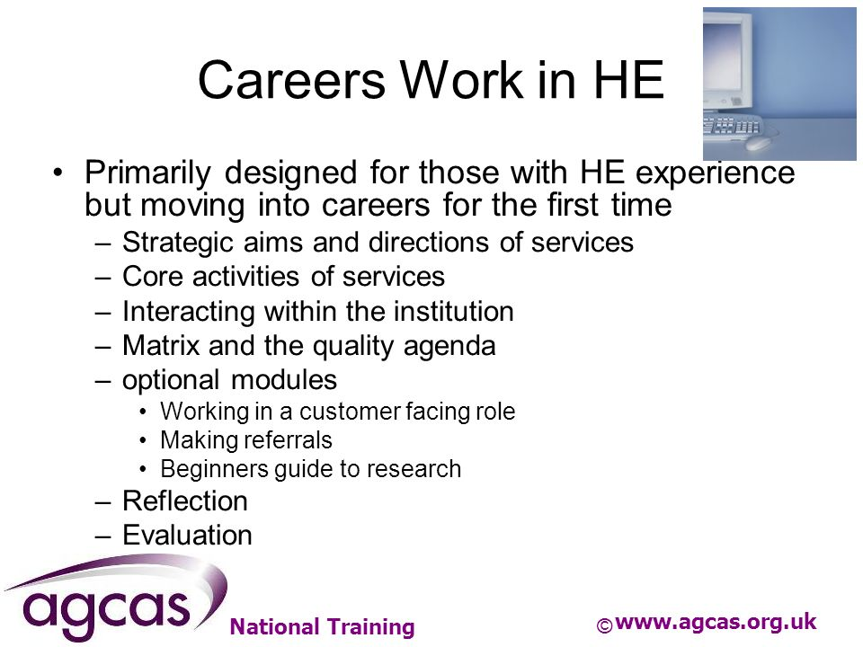 National Training Careers Work in HE Primarily designed for those with HE experience but moving into careers for the first time –Strategic aims and di