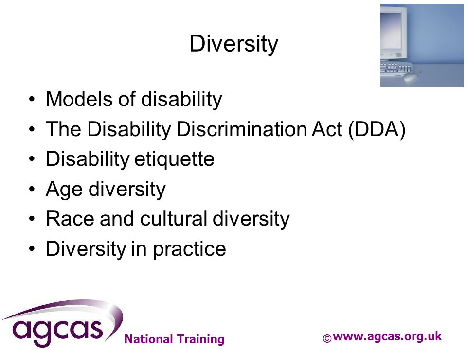 National Training Diversity Models of disability The Disability Discrimination Act (DDA) Disability etiquette Age diversity Race and cultural diversit