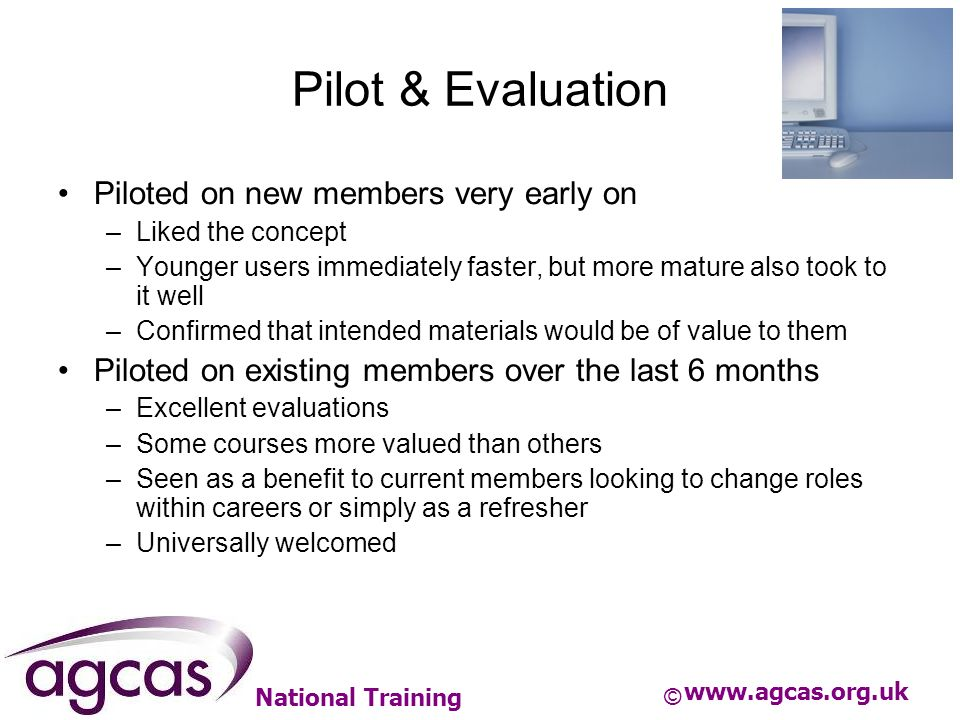 National Training Pilot & Evaluation Piloted on new members very early on –Liked the concept –Younger users immediately faster, but more mature also t
