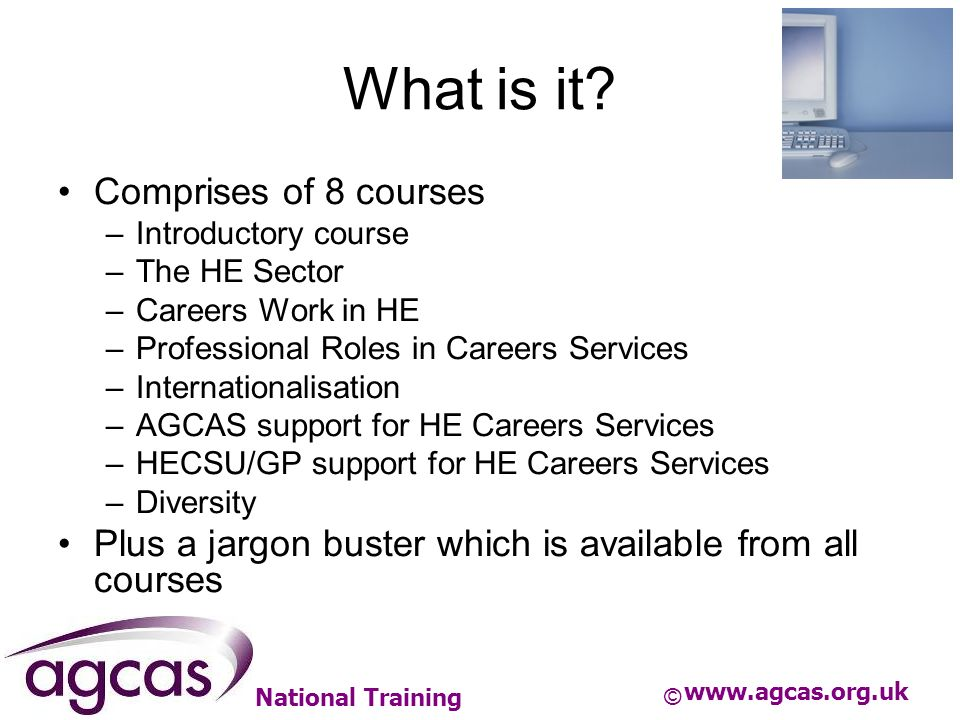 National Training What is it? Comprises of 8 courses –Introductory course –The HE Sector –Careers Work in HE –Professional Roles in Careers Services –