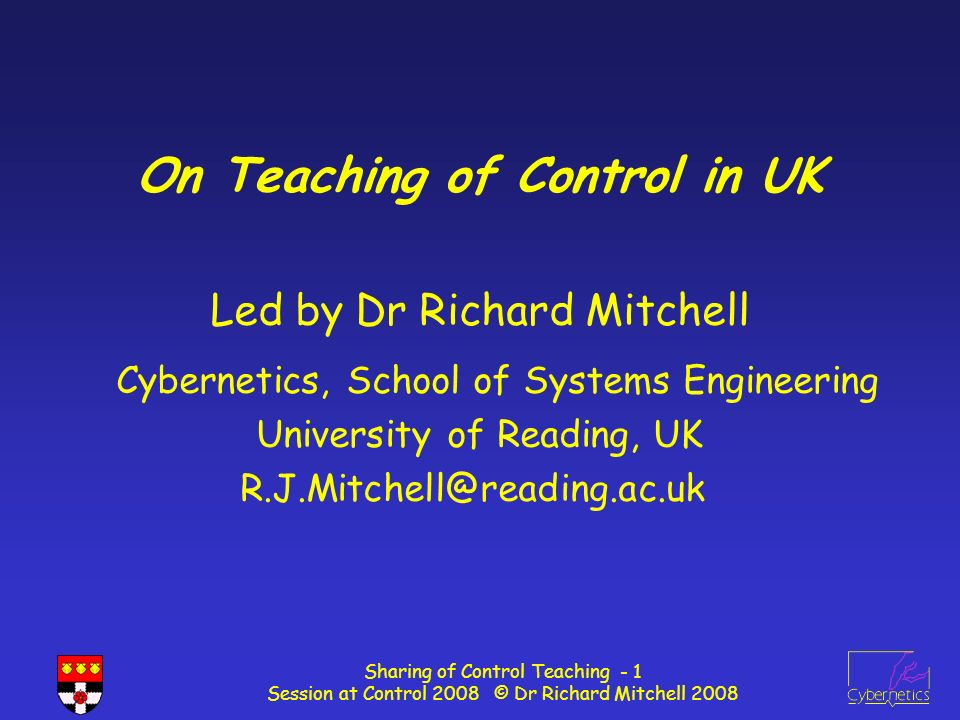 Sharing of Control Teaching - 1 Session at Control 2008 © Dr Richard Mitchell 2008 On Teaching of Control in UK Led by Dr Richard Mitchell Cybernetics, School of Systems Engineering University of Reading, UK R.J.Mitchell@reading.ac.uk