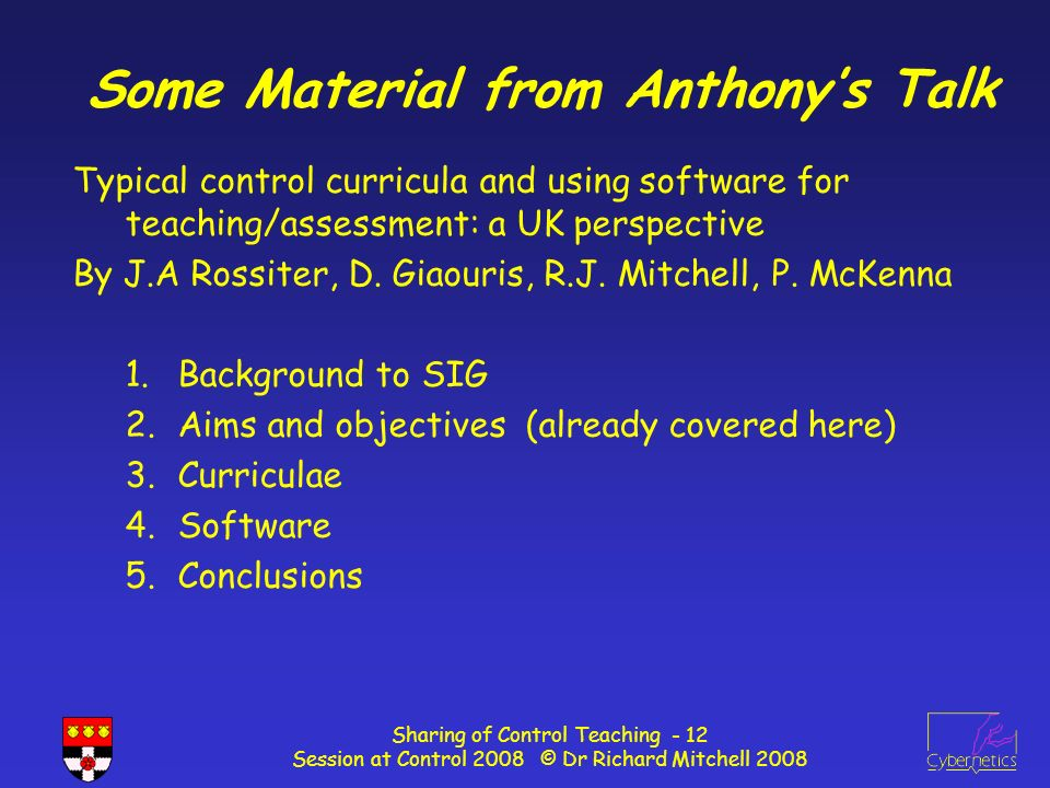 Sharing of Control Teaching - 12 Session at Control 2008 © Dr Richard Mitchell 2008 Some Material from Anthonys Talk Typical control curricula and using software for teaching/assessment: a UK perspective By J.A Rossiter, D.