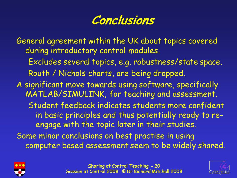 Sharing of Control Teaching - 20 Session at Control 2008 © Dr Richard Mitchell 2008 Conclusions General agreement within the UK about topics covered during introductory control modules.