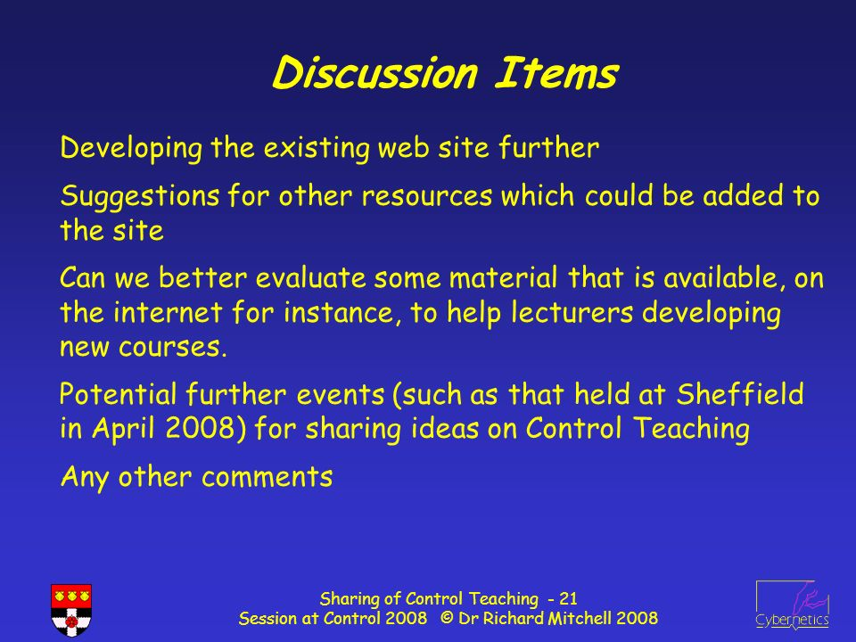 Sharing of Control Teaching - 21 Session at Control 2008 © Dr Richard Mitchell 2008 Discussion Items Developing the existing web site further Suggestions for other resources which could be added to the site Can we better evaluate some material that is available, on the internet for instance, to help lecturers developing new courses.