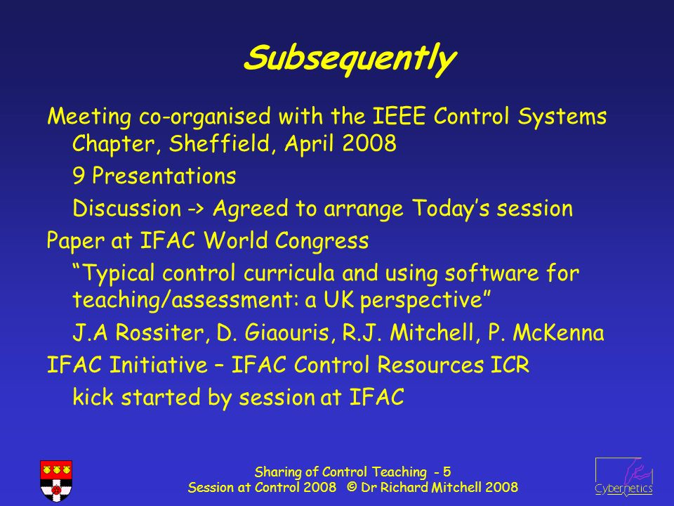 Sharing of Control Teaching - 5 Session at Control 2008 © Dr Richard Mitchell 2008 Subsequently Meeting co-organised with the IEEE Control Systems Chapter, Sheffield, April 2008 9 Presentations Discussion -> Agreed to arrange Todays session Paper at IFAC World Congress Typical control curricula and using software for teaching/assessment: a UK perspective J.A Rossiter, D.