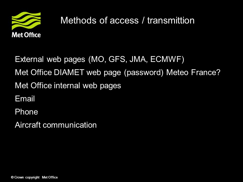 © Crown copyright Met Office Methods of access / transmittion External web pages (MO, GFS, JMA, ECMWF) Met Office DIAMET web page (password) Meteo France.