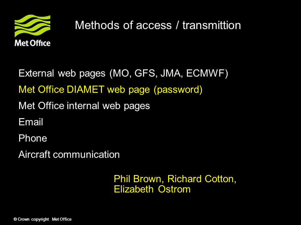 © Crown copyright Met Office Methods of access / transmittion External web pages (MO, GFS, JMA, ECMWF) Met Office DIAMET web page (password) Met Office internal web pages  Phone Aircraft communication Phil Brown, Richard Cotton, Elizabeth Ostrom