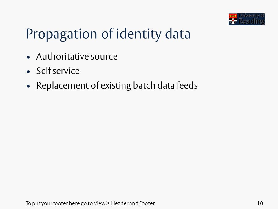 To put your footer here go to View > Header and Footer10 Propagation of identity data Authoritative source Self service Replacement of existing batch data feeds