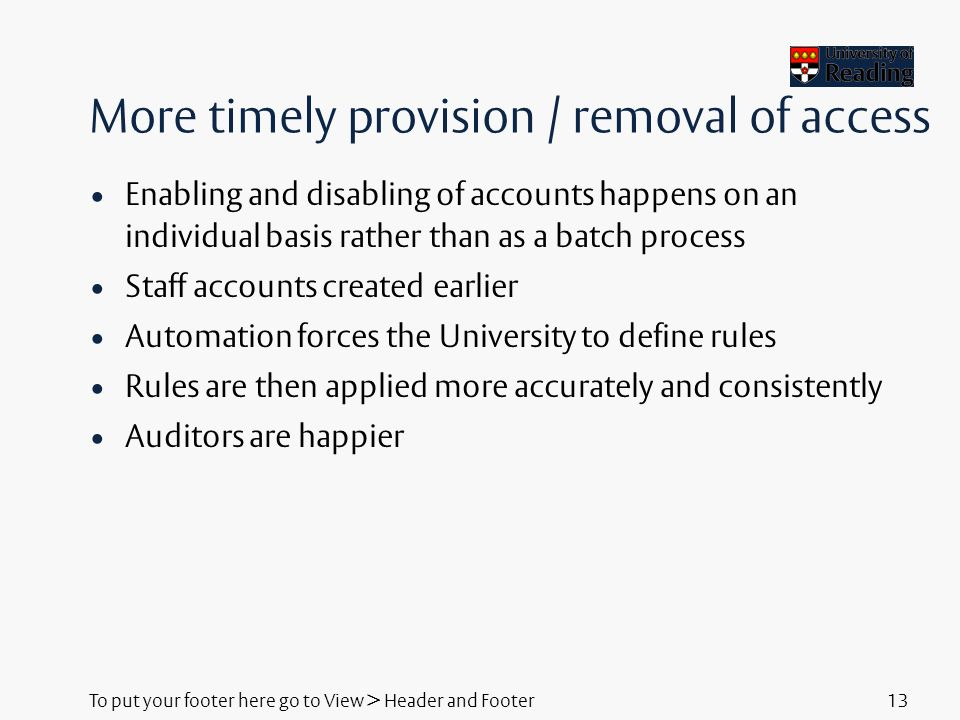 To put your footer here go to View > Header and Footer13 More timely provision / removal of access Enabling and disabling of accounts happens on an individual basis rather than as a batch process Staff accounts created earlier Automation forces the University to define rules Rules are then applied more accurately and consistently Auditors are happier