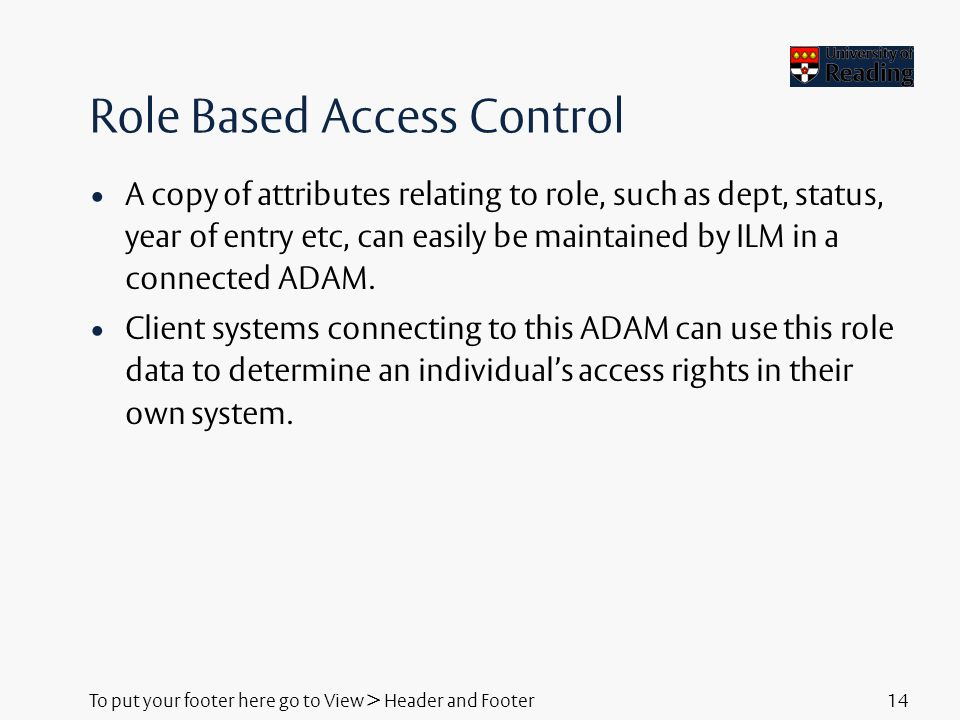 To put your footer here go to View > Header and Footer14 Role Based Access Control A copy of attributes relating to role, such as dept, status, year of entry etc, can easily be maintained by ILM in a connected ADAM.