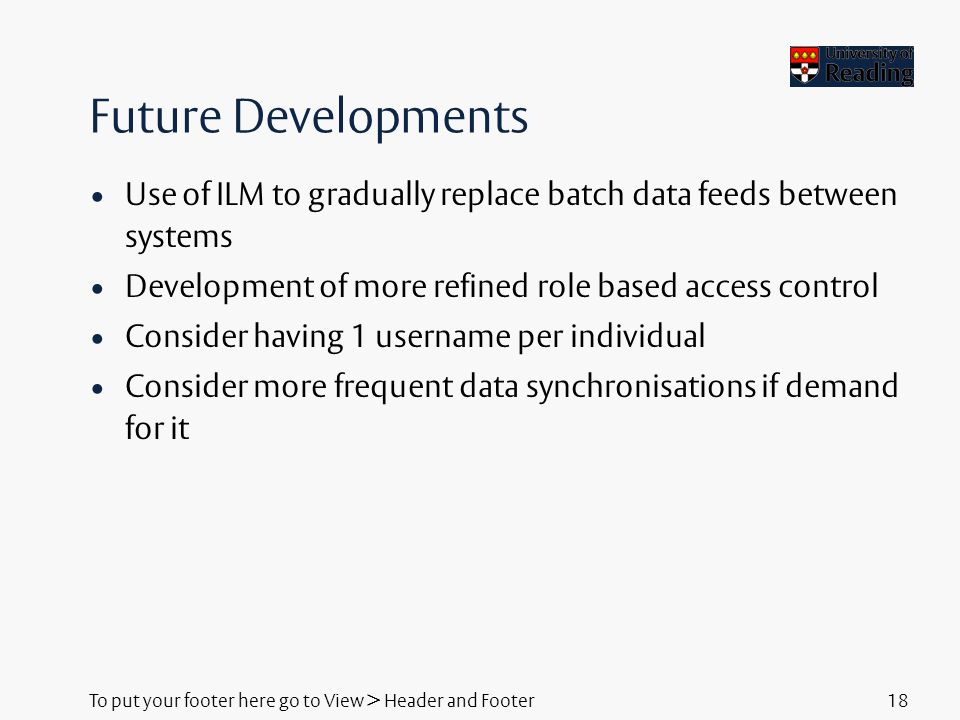 To put your footer here go to View > Header and Footer18 Future Developments Use of ILM to gradually replace batch data feeds between systems Development of more refined role based access control Consider having 1 username per individual Consider more frequent data synchronisations if demand for it