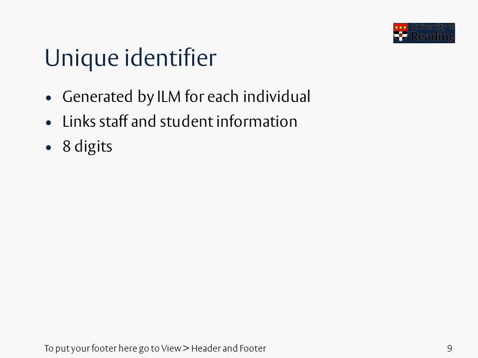 To put your footer here go to View > Header and Footer9 Unique identifier Generated by ILM for each individual Links staff and student information 8 digits