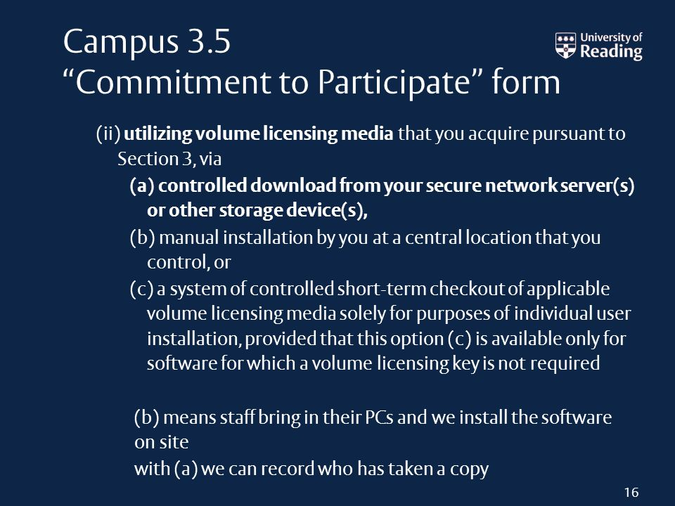 Campus 3.5 Commitment to Participate form (ii) utilizing volume licensing media that you acquire pursuant to Section 3, via (a) controlled download from your secure network server(s) or other storage device(s), (b) manual installation by you at a central location that you control, or (c) a system of controlled short-term checkout of applicable volume licensing media solely for purposes of individual user installation, provided that this option (c) is available only for software for which a volume licensing key is not required (b) means staff bring in their PCs and we install the software on site with (a) we can record who has taken a copy 16