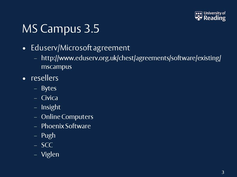 MS Campus 3.5 Eduserv/Microsoft agreement – http://www.eduserv.org.uk/chest/agreements/software/existing/ mscampus resellers – Bytes – Civica – Insight – Online Computers – Phoenix Software – Pugh – SCC – Viglen 3