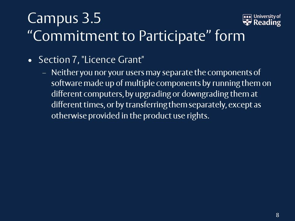Campus 3.5 Commitment to Participate form Section 7, Licence Grant – Neither you nor your users may separate the components of software made up of multiple components by running them on different computers, by upgrading or downgrading them at different times, or by transferring them separately, except as otherwise provided in the product use rights.