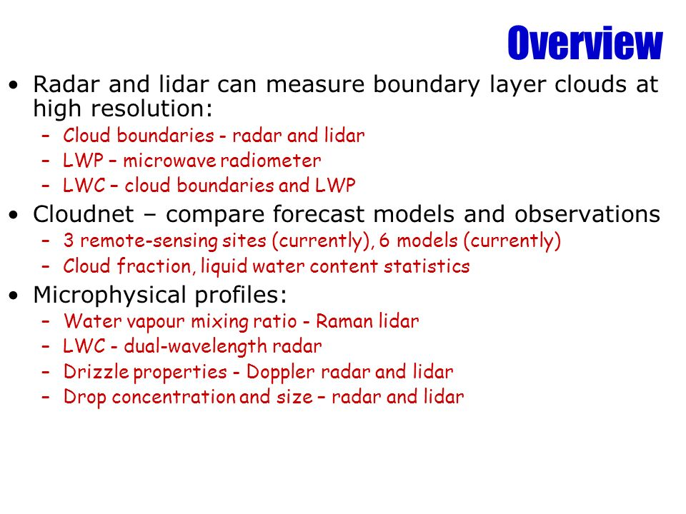 Overview Radar and lidar can measure boundary layer clouds at high resolution: –Cloud boundaries - radar and lidar –LWP – microwave radiometer –LWC –