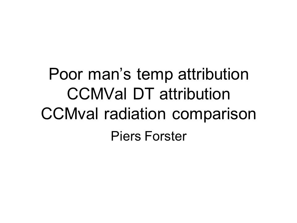 Poor mans temp attribution CCMVal DT attribution CCMval radiation comparison Piers Forster