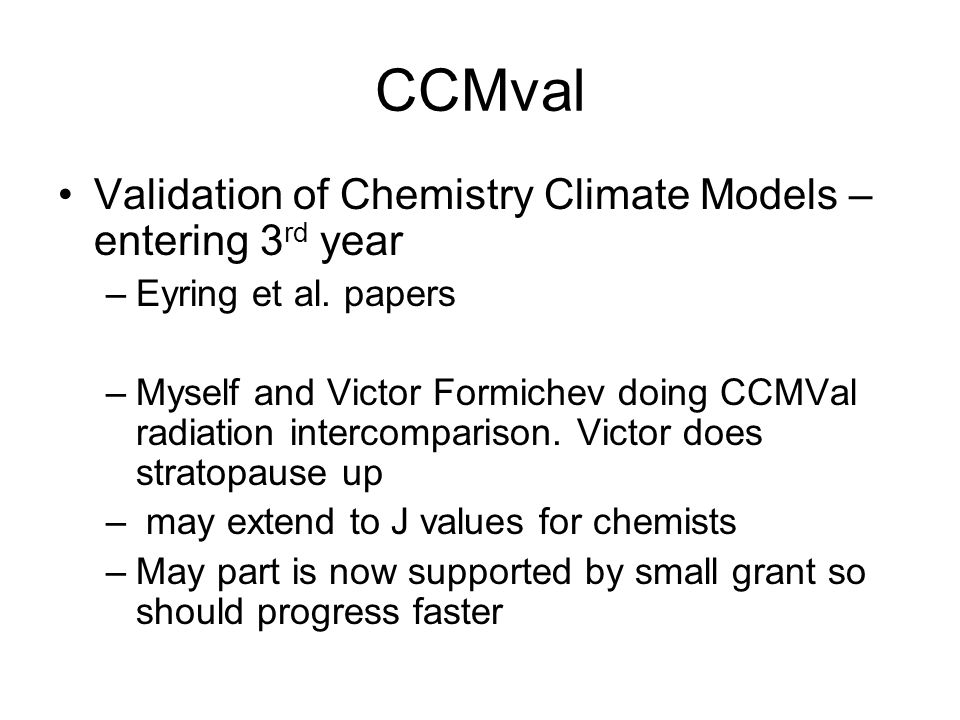 CCMval Validation of Chemistry Climate Models – entering 3 rd year –Eyring et al. papers –Myself and Victor Formichev doing CCMVal radiation intercomp